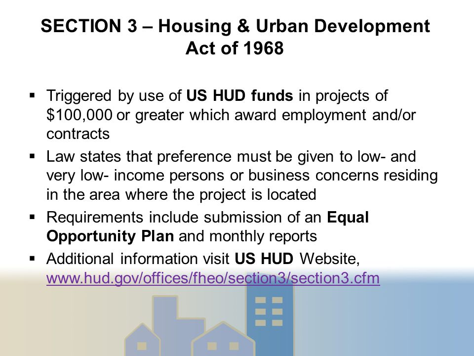  Triggered by use of US HUD funds in projects of $100,000 or greater which award employment and/or contracts  Law states that preference must be given to low- and very low- income persons or business concerns residing in the area where the project is located  Requirements include submission of an Equal Opportunity Plan and monthly reports  Additional information visit US HUD Website, www.hud.gov/offices/fheo/section3/section3.cfm www.hud.gov/offices/fheo/section3/section3.cfm SECTION 3 – Housing & Urban Development Act of 1968