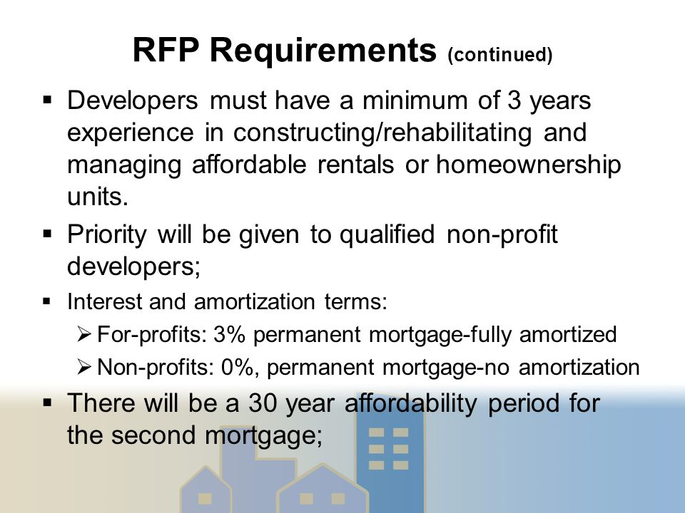 RFP Requirements (continued)  Developers must have a minimum of 3 years experience in constructing/rehabilitating and managing affordable rentals or homeownership units.