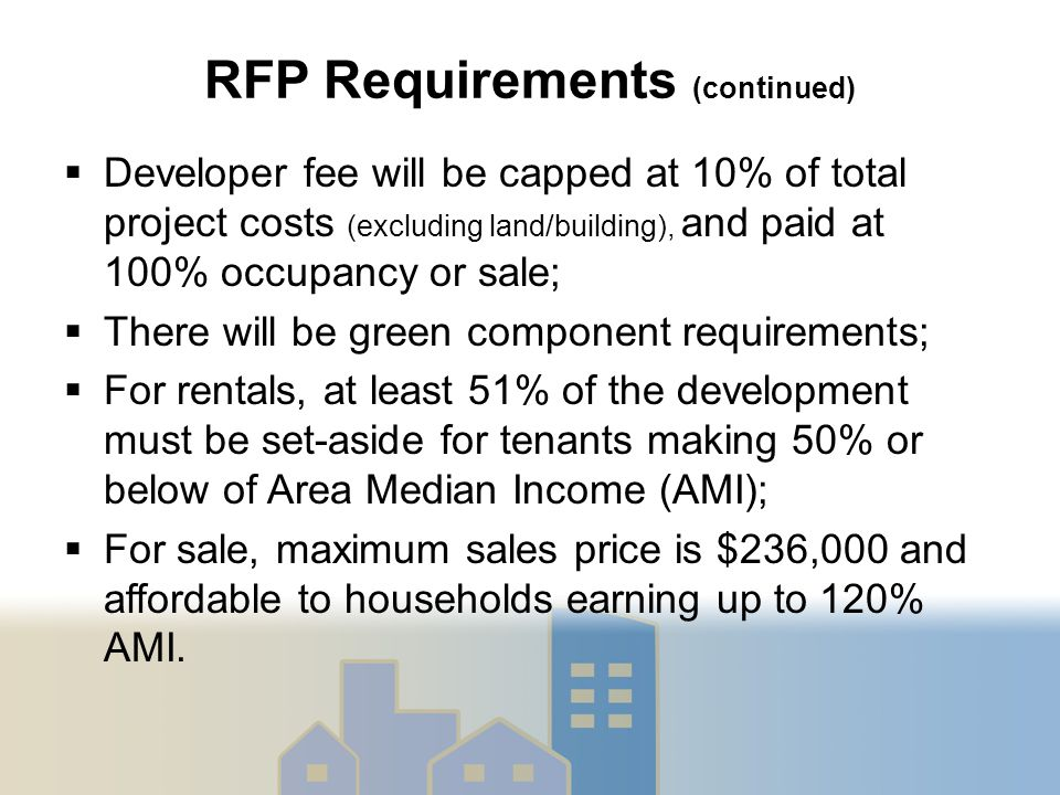 RFP Requirements (continued)  Developer fee will be capped at 10% of total project costs (excluding land/building), and paid at 100% occupancy or sale;  There will be green component requirements;  For rentals, at least 51% of the development must be set-aside for tenants making 50% or below of Area Median Income (AMI);  For sale, maximum sales price is $236,000 and affordable to households earning up to 120% AMI.