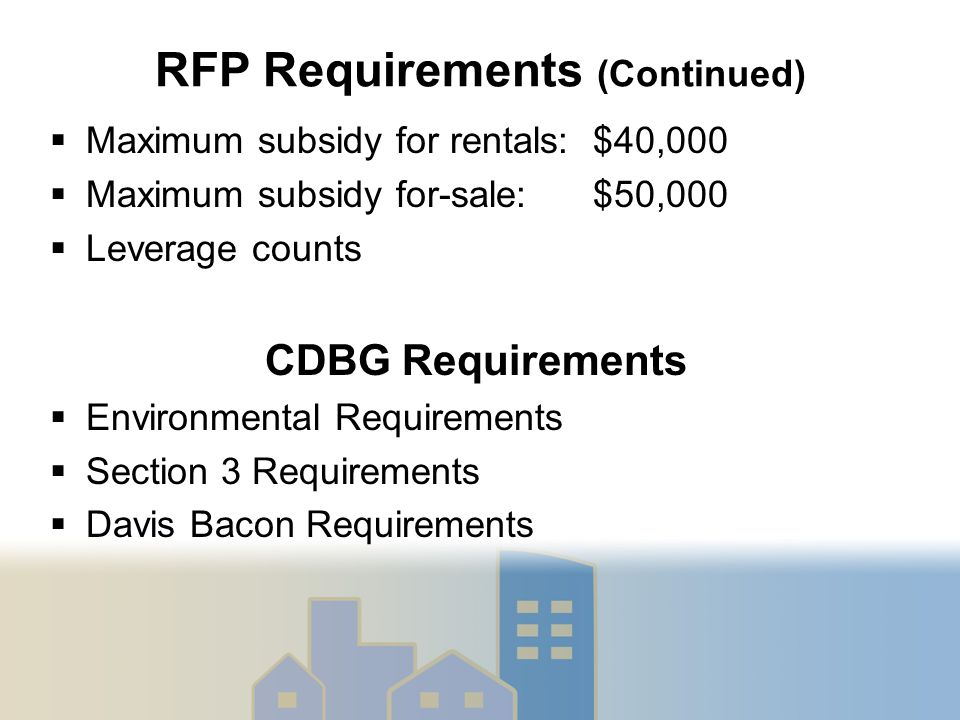 RFP Requirements (Continued)  Maximum subsidy for rentals: $40,000  Maximum subsidy for-sale: $50,000  Leverage counts CDBG Requirements  Environmental Requirements  Section 3 Requirements  Davis Bacon Requirements