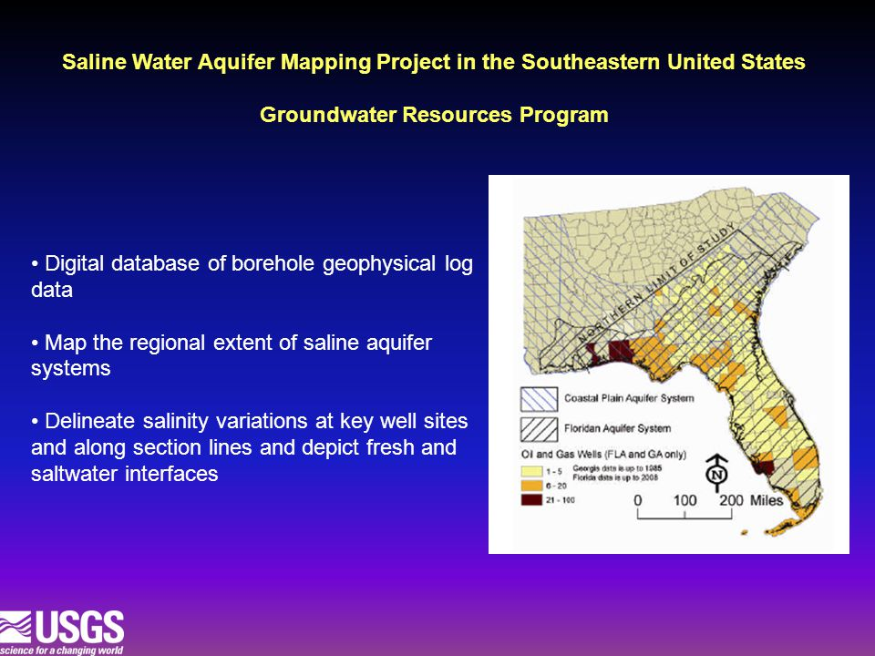 Digital database of borehole geophysical log data Map the regional extent of saline aquifer systems Delineate salinity variations at key well sites and along section lines and depict fresh and saltwater interfaces Saline Water Aquifer Mapping Project in the Southeastern United States Groundwater Resources Program