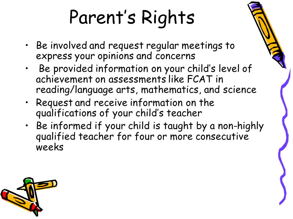 DRAFT Parent's Rights Be involved and request regular meetings to express your opinions and concerns Be provided information on your child's level of achievement on assessments like FCAT in reading/language arts, mathematics, and science Request and receive information on the qualifications of your child's teacher Be informed if your child is taught by a non-highly qualified teacher for four or more consecutive weeks