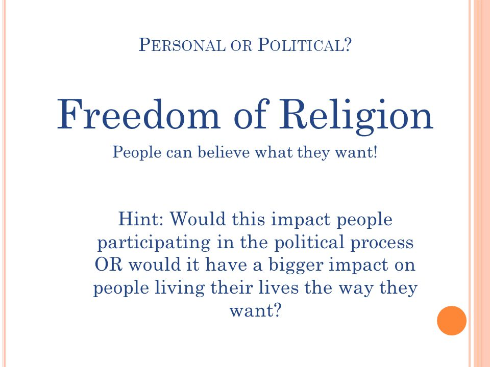 P ERSONAL OR P OLITICAL . Freedom of Religion People can believe what they want.