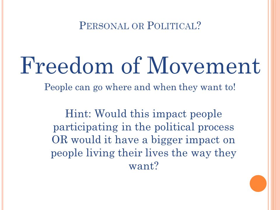 P ERSONAL OR P OLITICAL . Freedom of Movement People can go where and when they want to.