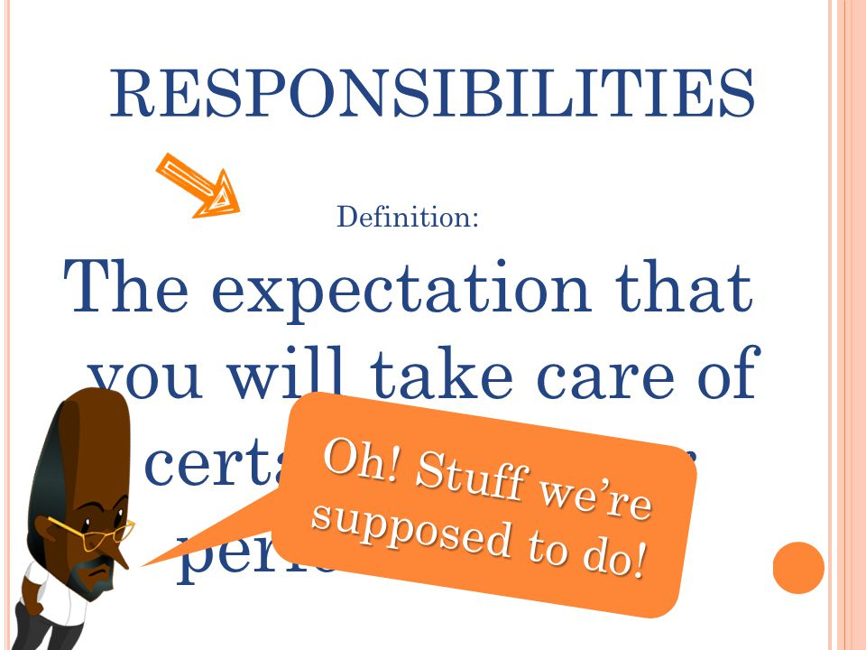 RESPONSIBILITIES Definition: The expectation that you will take care of certain things or perform duties Oh.