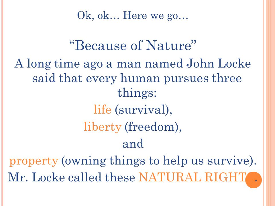 Ok, ok… Here we go… Because of Nature A long time ago a man named John Locke said that every human pursues three things: life (survival), liberty (freedom), and property (owning things to help us survive).