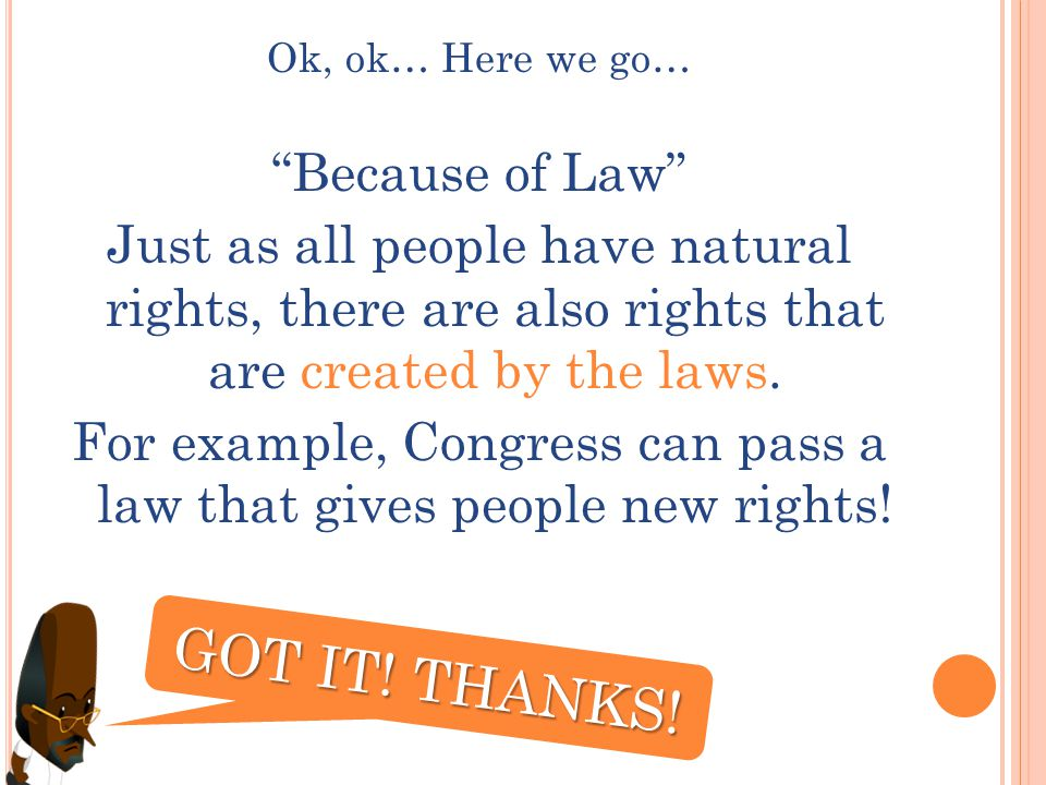 Ok, ok… Here we go… Because of Law Just as all people have natural rights, there are also rights that are created by the laws.