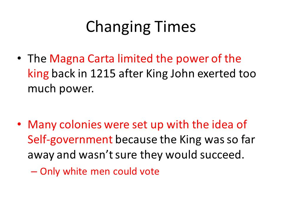 Changing Times The Magna Carta limited the power of the king back in 1215 after King John exerted too much power.
