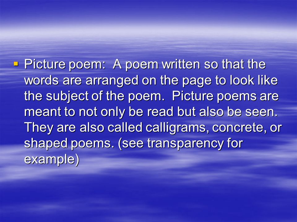  Picture poem: A poem written so that the words are arranged on the page to look like the subject of the poem. Picture poems are meant to not only be