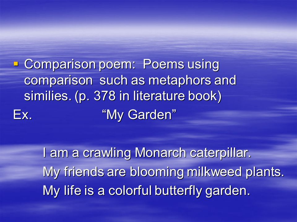 " Comparison poem: Poems using comparison such as metaphors and similies. (p. 378 in literature book) Ex. ""My Garden"" I am a crawling Monarch caterpil"