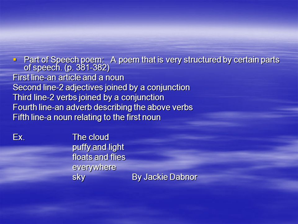  Part of Speech poem: A poem that is very structured by certain parts of speech. (p. 381-382) First line-an article and a noun Second line-2 adjectiv