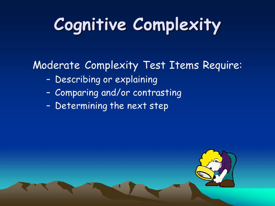 Cognitive Complexity Moderate Complexity Test Items Require: –Describing or explaining –Comparing and/or contrasting –Determining the next step