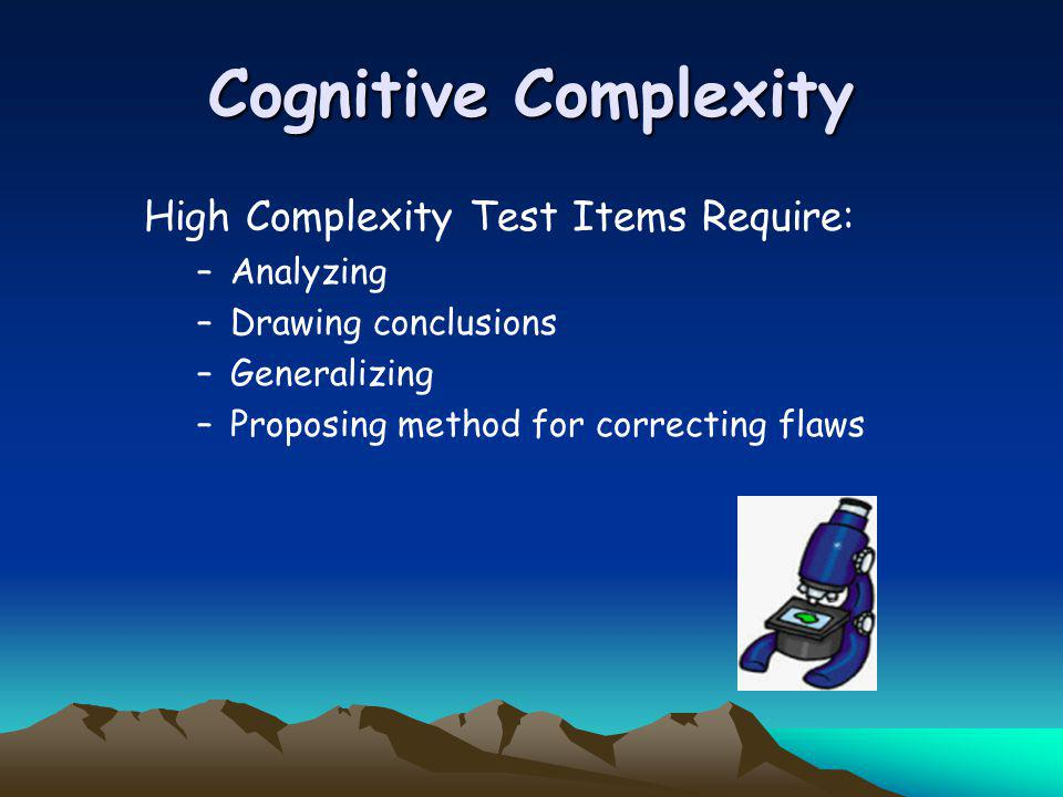 Cognitive Complexity High Complexity Test Items Require: –Analyzing –Drawing conclusions –Generalizing –Proposing method for correcting flaws