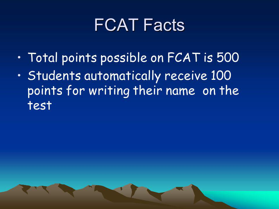 FCAT Facts Total points possible on FCAT is 500 Students automatically receive 100 points for writing their name on the test