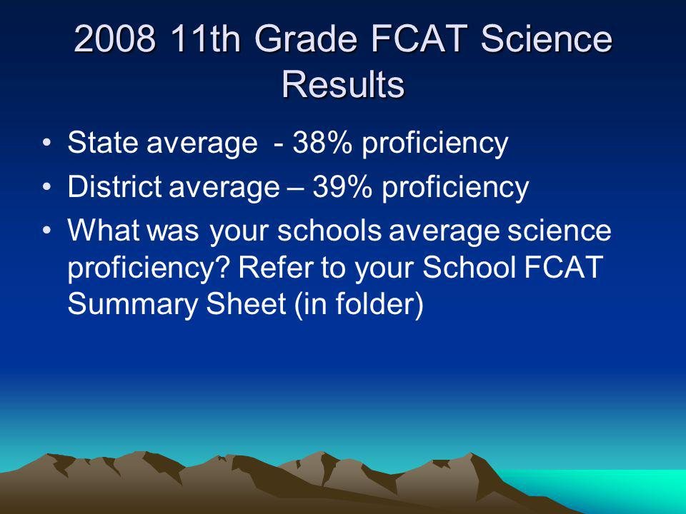 2008 11th Grade FCAT Science Results State average - 38% proficiency District average – 39% proficiency What was your schools average science proficie