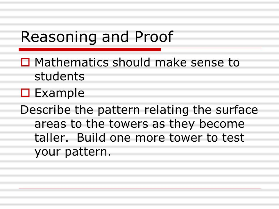 Reasoning and Proof  Mathematics should make sense to students  Example Describe the pattern relating the surface areas to the towers as they become taller.
