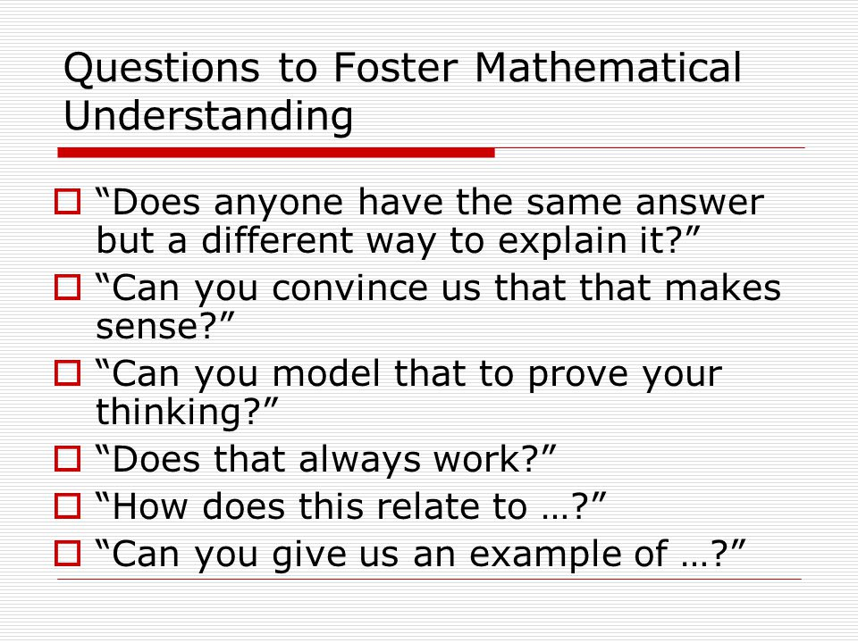 Questions to Foster Mathematical Understanding  Does anyone have the same answer but a different way to explain it?  Can you convince us that that makes sense?  Can you model that to prove your thinking?  Does that always work?  How does this relate to …?  Can you give us an example of …?