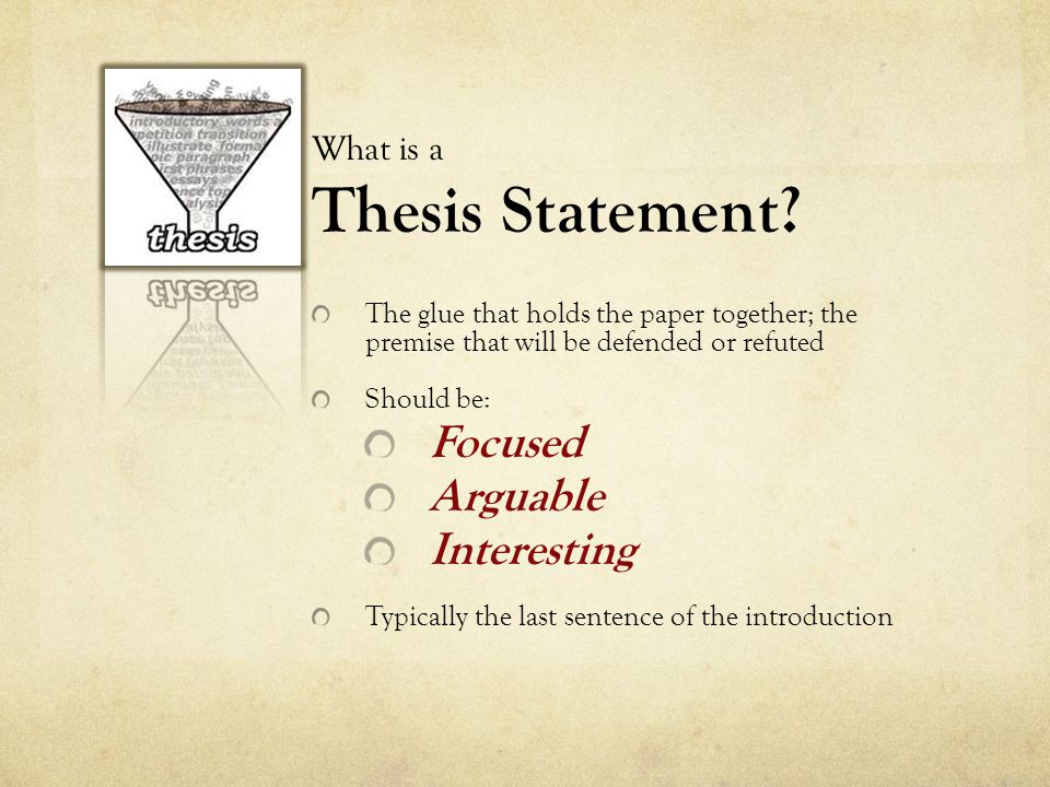What is a Thesis Statement? The glue that holds the paper together; the premise that will be defended or refuted Should be: Focused Arguable Interesti