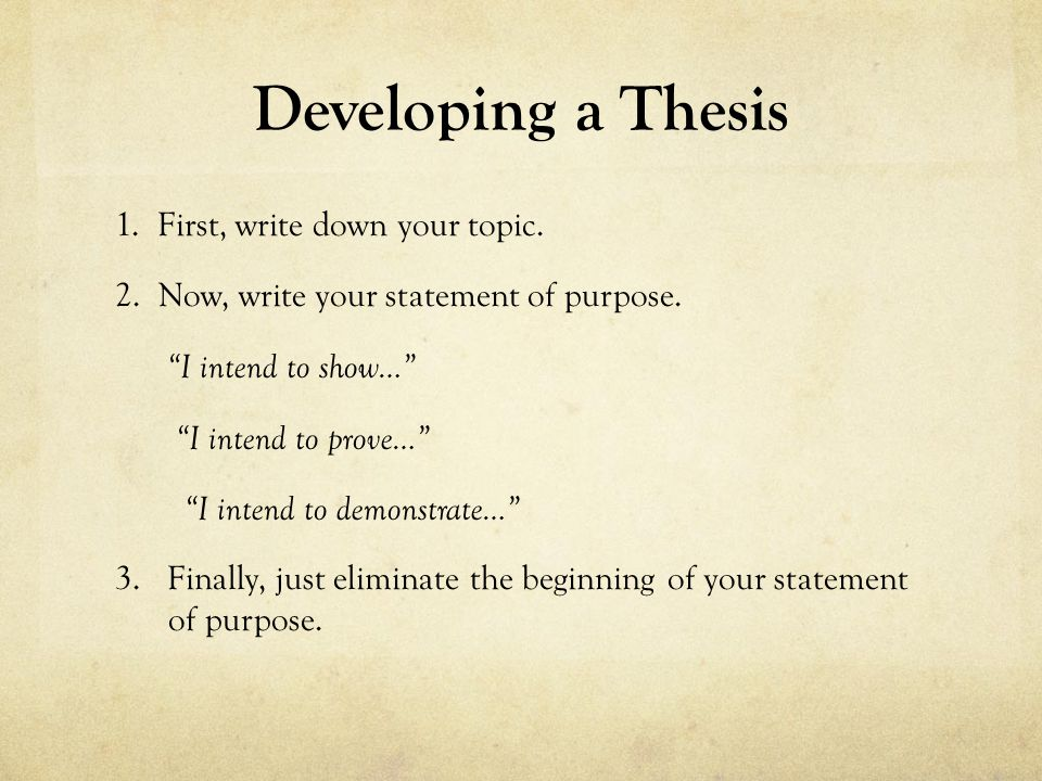 """Developing a Thesis 1. First, write down your topic. 2. Now, write your statement of purpose. """"I intend to show…"""" """"I intend to prove…"""" """"I intend to de"""