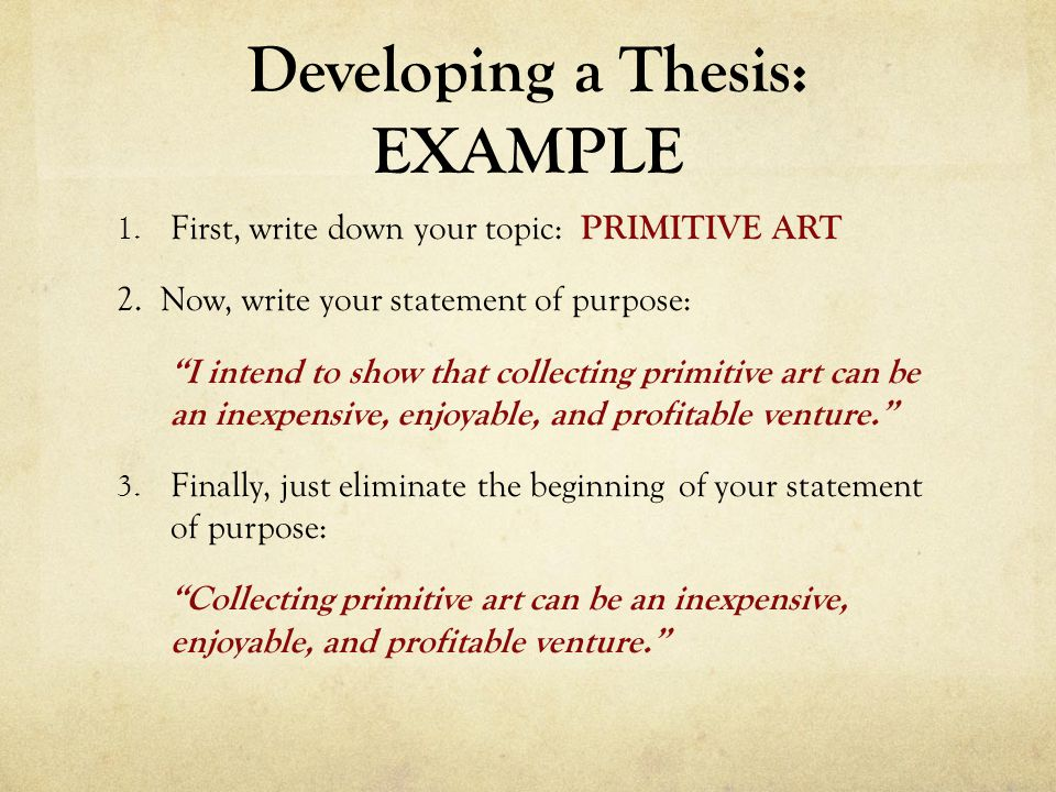 """Developing a Thesis: EXAMPLE 1. First, write down your topic: PRIMITIVE ART 2. Now, write your statement of purpose: """"I intend to show that collecting"""