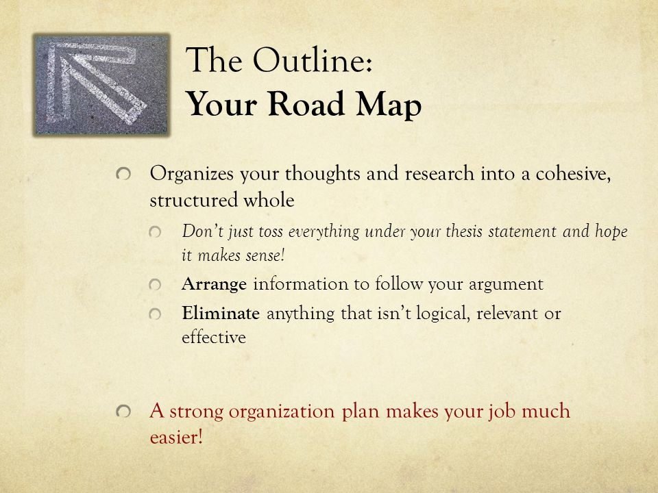 The Outline: Your Road Map Organizes your thoughts and research into a cohesive, structured whole Don't just toss everything under your thesis stateme