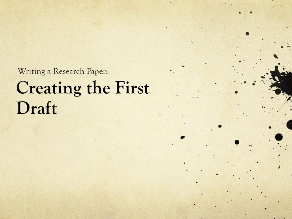 Creating the First Draft Writing a Research Paper: