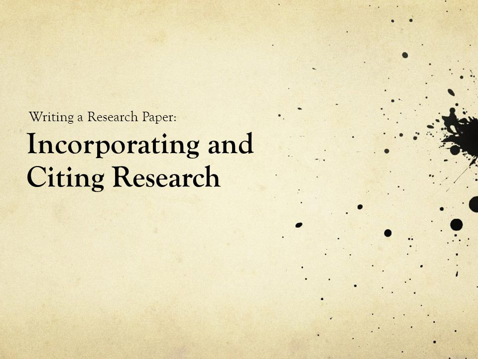 Incorporating and Citing Research Writing a Research Paper: