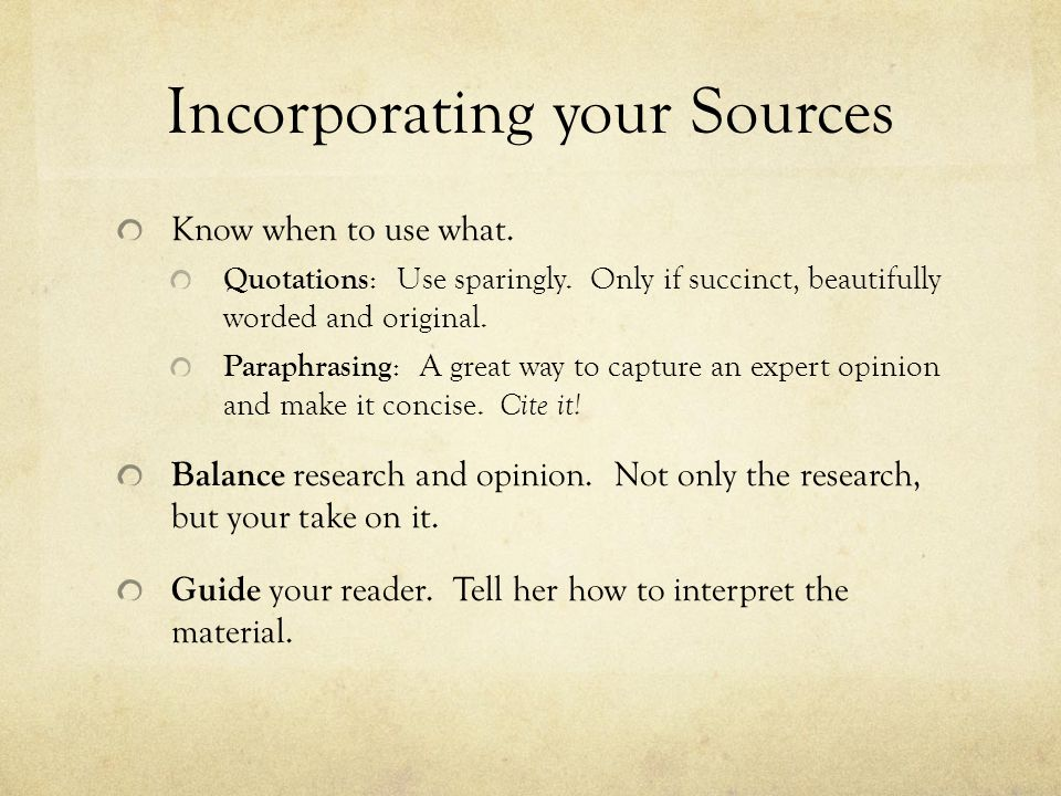 Incorporating your Sources Know when to use what. Quotations : Use sparingly. Only if succinct, beautifully worded and original. Paraphrasing : A grea