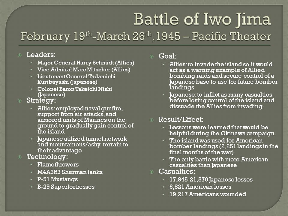  Leaders: Major General Harry Schmidt (Allies) Vice Admiral Marc Mitscher (Allies) Lieutenant General Tadamichi Kuribayashi (Japanese) Colonel Baron Takeichi Nishi (Japanese)  Strategy: Allies: employed naval gunfire, support from air attacks, and armored units of Marines on the ground to gradually gain control of the island Japanese utilized tunnel network and mountainous/ashy terrain to their advantage  Technology: Flamethrowers M4A3R3 Sherman tanks P-51 Mustangs B-29 Superfortresses  Goal: Allies: to invade the island so it would act as a warning example of Allied bombing raids and secure control of a Japanese base to use for future bomber landings Japanese: to inflict as many casualties before losing control of the island and dissuade the Allies from invading  Result/Effect: Lessons were learned that would be helpful during the Okinawa campaign The island was used for American bomber landings (2,251 landings in the final months of the war) The only battle with more American casualties than Japanese  Casualties: 17,845-21,570 Japanese losses 6,821 American losses 19,217 Americans wounded