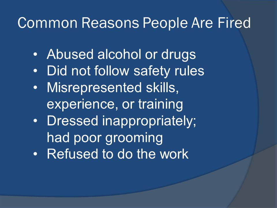Common Reasons People Are Fired Abused alcohol or drugs Did not follow safety rules Misrepresented skills, experience, or training Dressed inappropriately; had poor grooming Refused to do the work