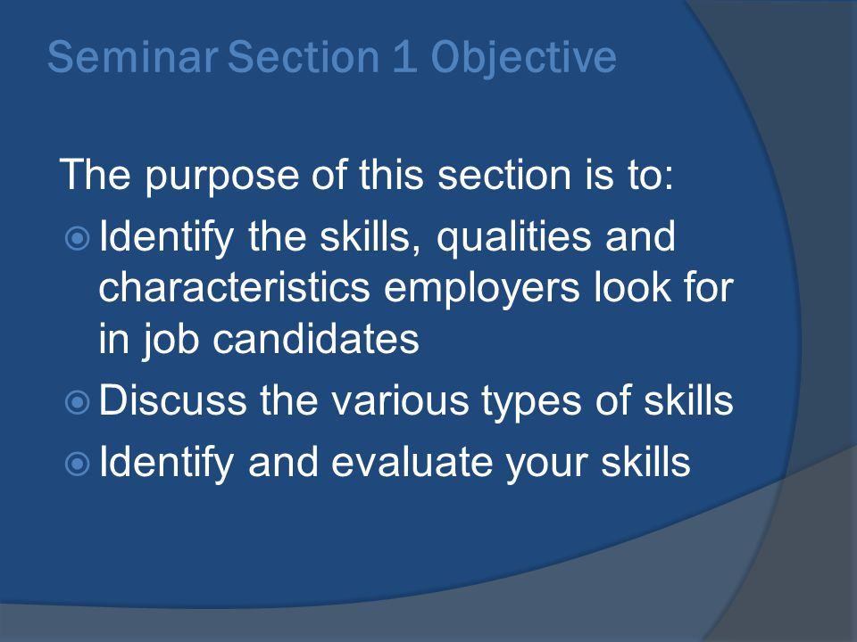 Seminar Section 1 Objective The purpose of this section is to:  Identify the skills, qualities and characteristics employers look for in job candidates  Discuss the various types of skills  Identify and evaluate your skills