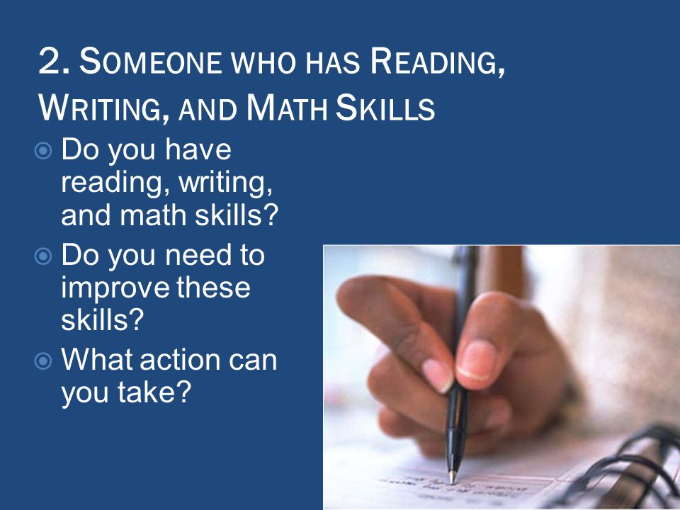 2. S OMEONE WHO HAS R EADING, W RITING, AND M ATH S KILLS  Do you have reading, writing, and math skills?  Do you need to improve these skills?  Wh