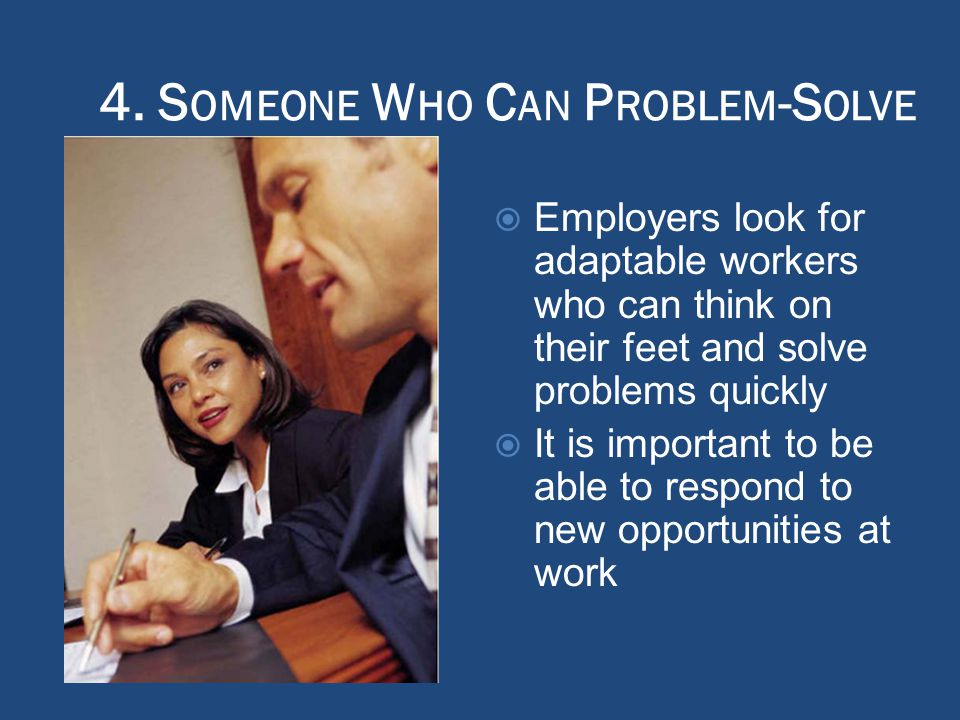 4. S OMEONE W HO C AN P ROBLEM -S OLVE  Employers look for adaptable workers who can think on their feet and solve problems quickly  It is important