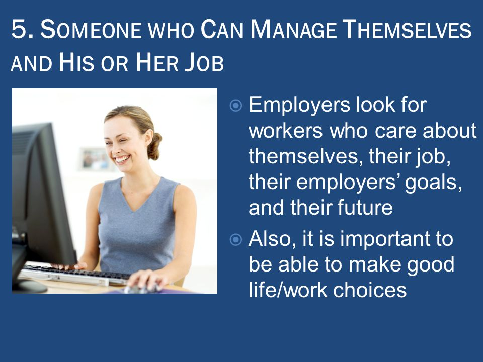 5. S OMEONE WHO C AN M ANAGE T HEMSELVES AND H IS OR H ER J OB  Employers look for workers who care about themselves, their job, their employers' goa