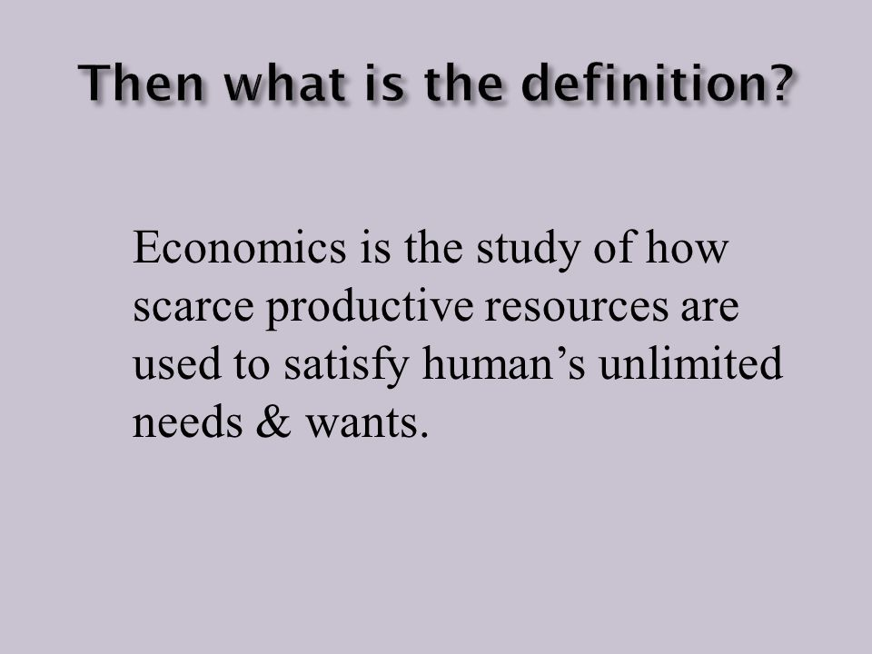 Economics is the study of how scarce productive resources are used to satisfy human's unlimited needs & wants.