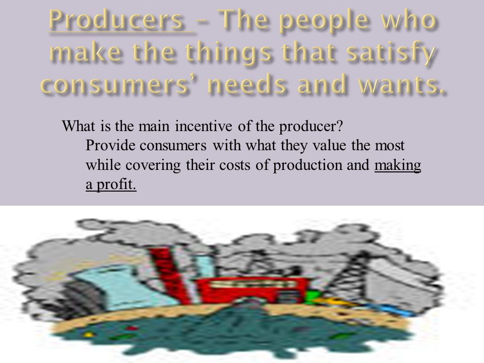 What is the main incentive of the producer? Provide consumers with what they value the most while covering their costs of production and making a prof