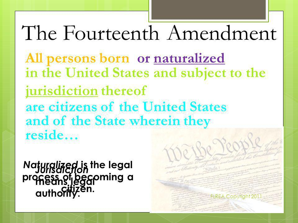 The Fourteenth Amendment FLREA Copyright 2011 or naturalized in the United States and subject to the jurisdiction thereof are citizens of the United S