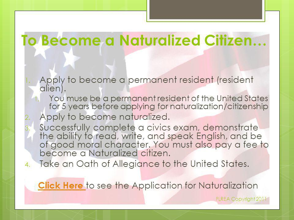 To Become a Naturalized Citizen… 1. Apply to become a permanent resident (resident alien). 1. You muse be a permanent resident of the United States fo