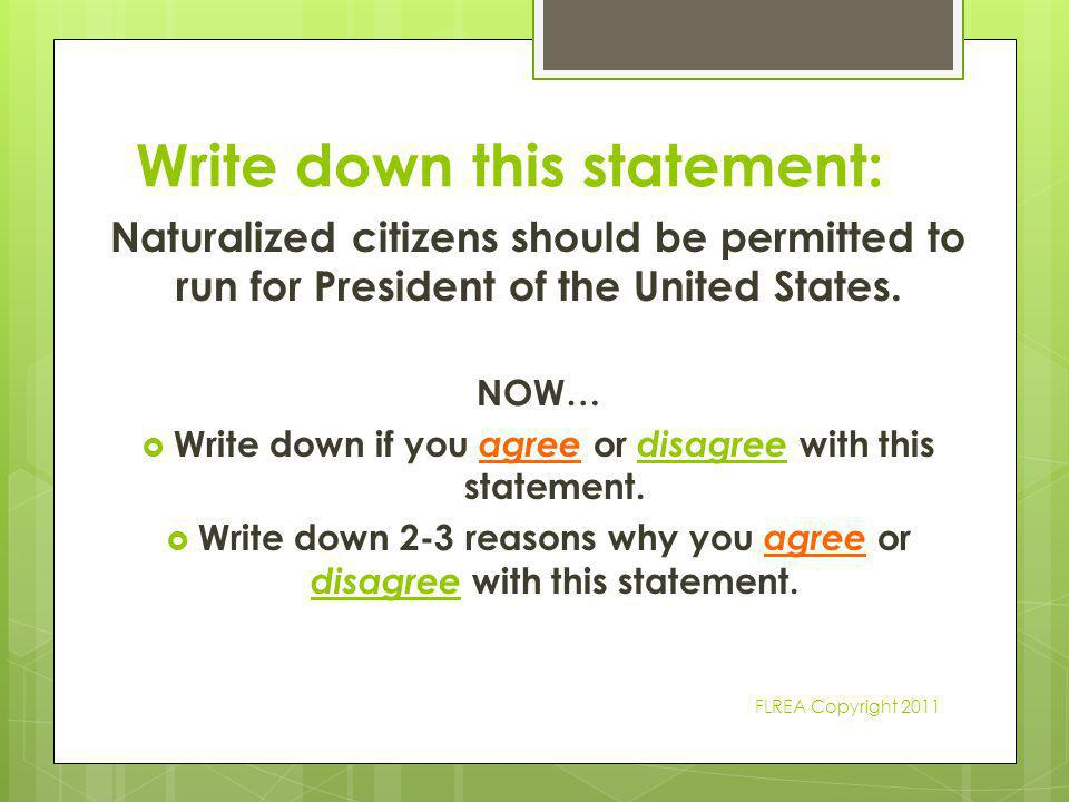 Write down this statement: Naturalized citizens should be permitted to run for President of the United States. NOW…  Write down if you agree or disag