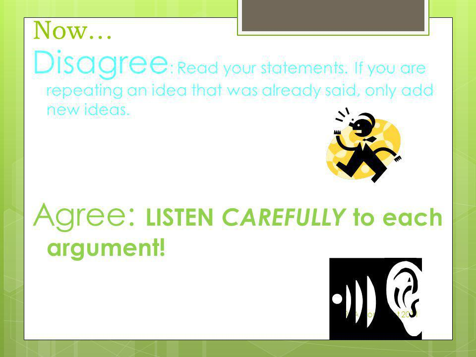 Now… Disagree : Read your statements. If you are repeating an idea that was already said, only add new ideas. Agree: LISTEN CAREFULLY to each argument