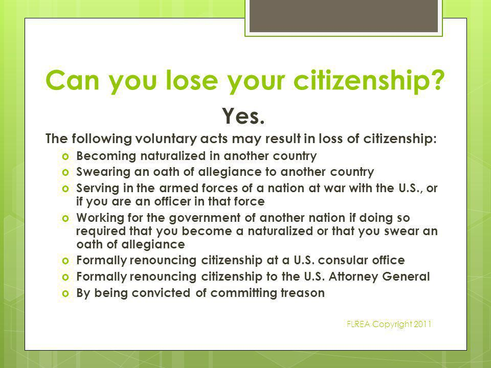 Can you lose your citizenship? Yes. The following voluntary acts may result in loss of citizenship:  Becoming naturalized in another country  Sweari
