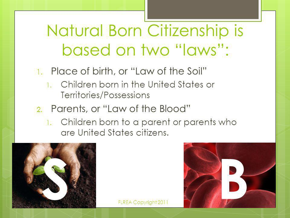 """Natural Born Citizenship is based on two """"laws"""": 1. Place of birth, or """"Law of the Soil"""" 1. Children born in the United States or Territories/Possessi"""
