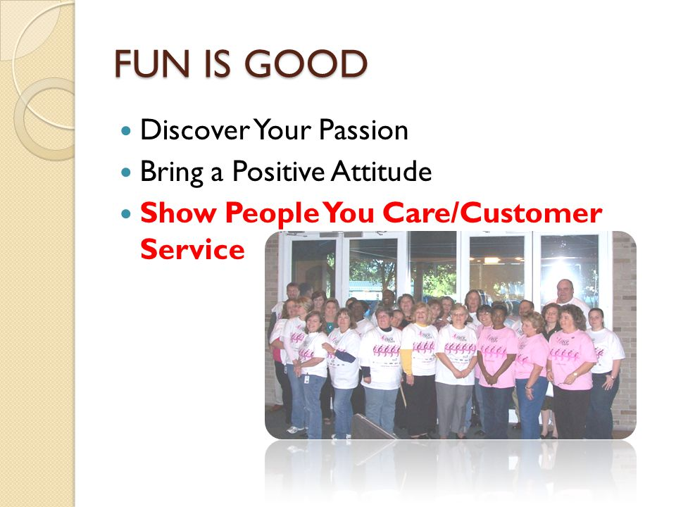 FUN IS GOOD Discover Your Passion Bring a Positive Attitude Show People You Care/Customer Service