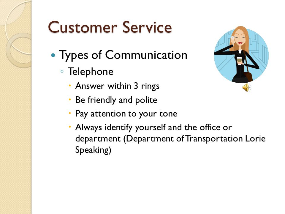 Customer Service Types of Communication ◦ Telephone  Answer within 3 rings  Be friendly and polite  Pay attention to your tone  Always identify yourself and the office or department (Department of Transportation Lorie Speaking)