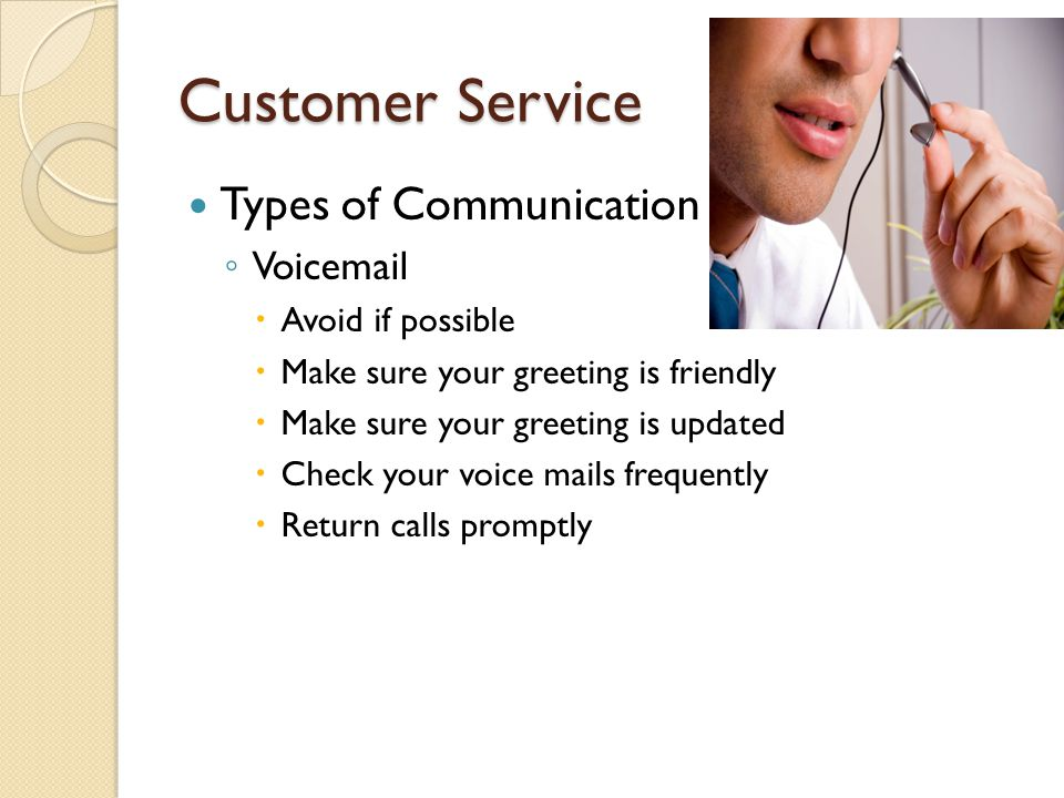 Customer Service Types of Communication ◦ Voicemail  Avoid if possible  Make sure your greeting is friendly  Make sure your greeting is updated  Check your voice mails frequently  Return calls promptly