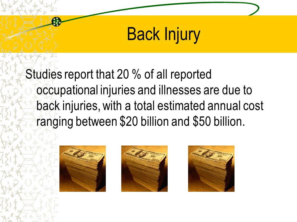 Back Injury Studies report that 20 % of all reported occupational injuries and illnesses are due to back injuries, with a total estimated annual cost ranging between $20 billion and $50 billion.