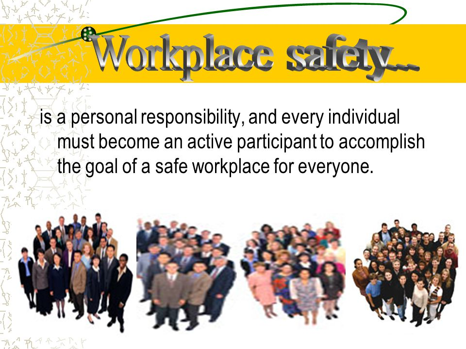 is a personal responsibility, and every individual must become an active participant to accomplish the goal of a safe workplace for everyone.