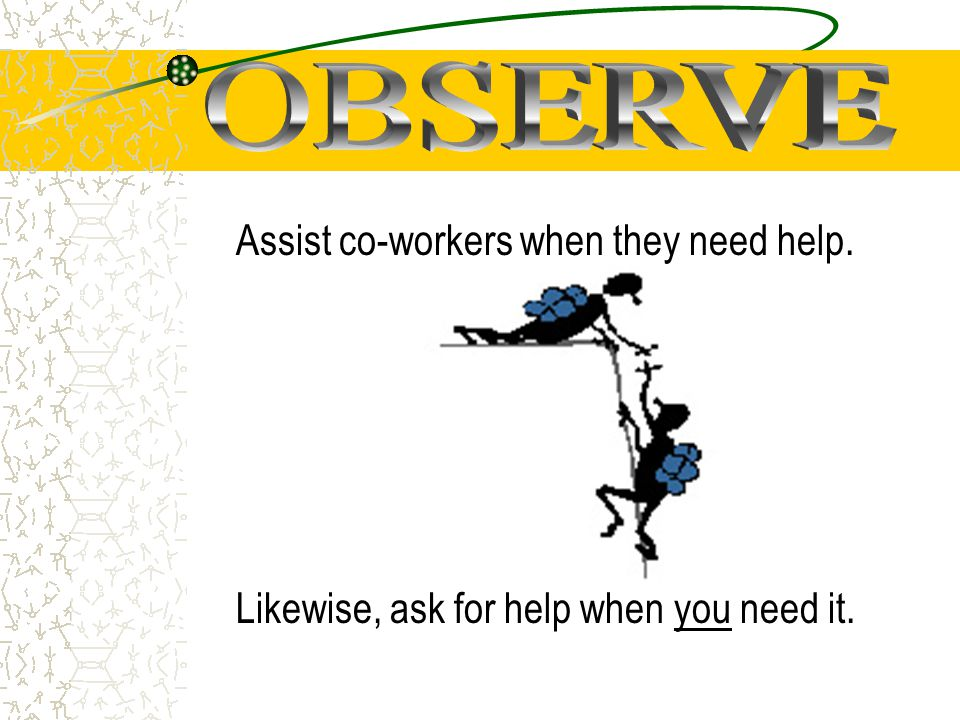 Assist co-workers when they need help. Likewise, ask for help when you need it.