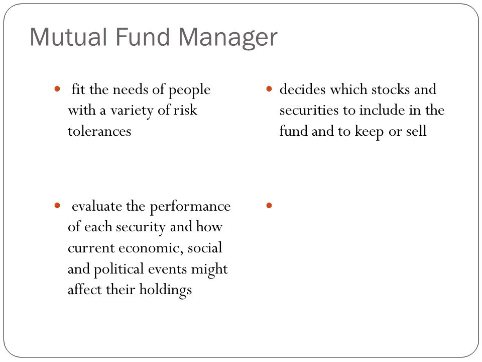 Mutual Fund Manager fit the needs of people with a variety of risk tolerances evaluate the performance of each security and how current economic, social and political events might affect their holdings decides which stocks and securities to include in the fund and to keep or sell