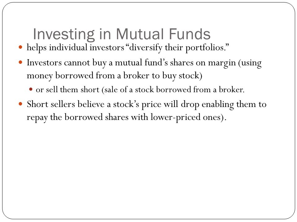 Investing in Mutual Funds helps individual investors diversify their portfolios. Investors cannot buy a mutual fund's shares on margin (using money borrowed from a broker to buy stock) or sell them short (sale of a stock borrowed from a broker.